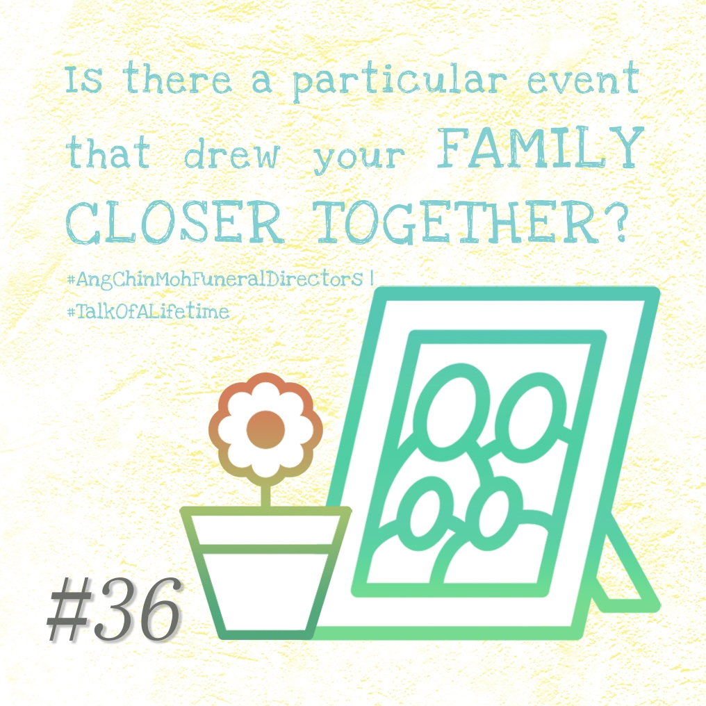 Is there a particular event that drew your family closer together?